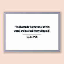 Load image into Gallery viewer, Exodus 37:28 - Old Testiment - And he made the staves of shittim wood, and overlaid them with gold.