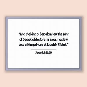 Jeremiah 52:10 - Old Testiment - And the king of Babylon slew the sons of Zedekiah before his eyes: he slew also all the princes of Judah...