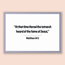 Load image into Gallery viewer, Matthew 14:1 - New Testiment - At that time Herod the tetrarch heard of the fame of Jesus,
