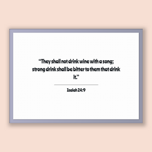 Isaiah 24:9 - Old Testiment - They shall not drink wine with a song; strong drink shall be bitter to them that drink it.