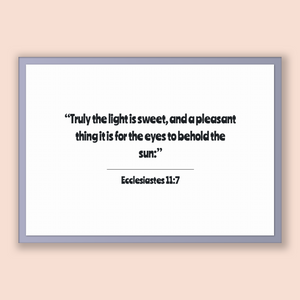 Ecclesiastes 11:7 - Old Testiment - Truly the light is sweet, and a pleasant thing it is for the eyes to behold the sun: