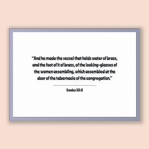 Exodus 38:8 - Old Testiment - And he made the vessel that holds water of brass, and the foot of it of brass, of the looking-glasses of th...