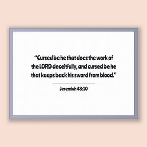 Jeremiah 48:10 - Old Testiment - Cursed be he that does the work of the LORD deceitfully, and cursed be he that keeps back his sword from...