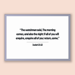 Isaiah 21:12 - Old Testiment - The watchman said, The morning comes, and also the night: if all of you will enquire, enquire all of you: ...