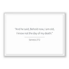 Load image into Gallery viewer, Genesis 27:2 - Old Testiment - And he said, Behold now, I am old, I know not the day of my death: