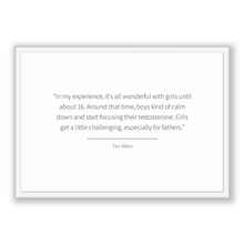Load image into Gallery viewer, Tim Allen Quote, Tim Allen Poster, Tim Allen Print, Printable Poster, In my experience, it's all wonderful with girls until about 16. Aro...