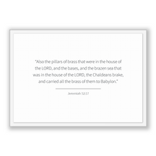 Load image into Gallery viewer, Jeremiah 52:17 - Old Testiment - Also the pillars of brass that were in the house of the LORD, and the bases, and the brazen sea that was...