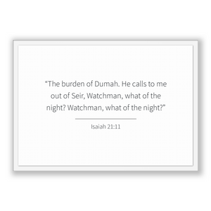 Isaiah 21:11 - Old Testiment - The burden of Dumah. He calls to me out of Seir, Watchman, what of the night? Watchman, what of the night?