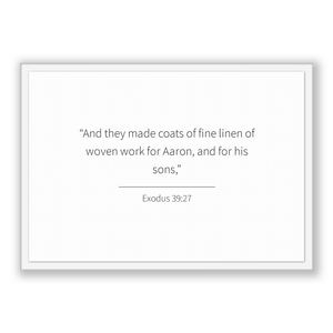 Exodus 39:27 - Old Testiment - And they made coats of fine linen of woven work for Aaron, and for his sons,
