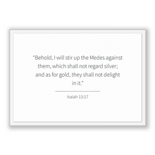 Load image into Gallery viewer, Isaiah 13:17 - Old Testiment - Behold, I will stir up the Medes against them, which shall not regard silver; and as for gold, they shall ...