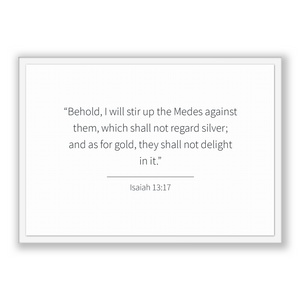 Isaiah 13:17 - Old Testiment - Behold, I will stir up the Medes against them, which shall not regard silver; and as for gold, they shall ...