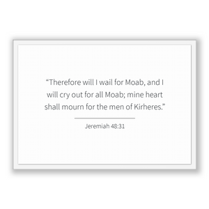 Jeremiah 48:31 - Old Testiment - Therefore will I wail for Moab, and I will cry out for all Moab; mine heart shall mourn for the men of K...