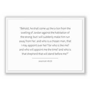 Jeremiah 49:19 - Old Testiment - Behold, he shall come up like a lion from the swelling of Jordan against the habitation of the strong: b...