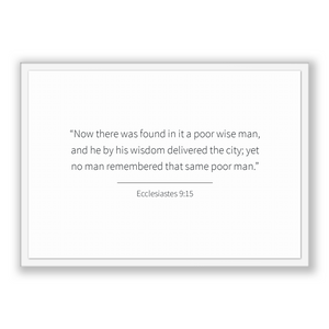 Ecclesiastes 9:15 - Old Testiment - Now there was found in it a poor wise man, and he by his wisdom delivered the city; yet no man rememb...