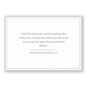 Song Of Solomon (canticles) 2:17 - Old Testiment - Until the day break, and the shadows flee away, turn, my beloved, and be you like a ro...