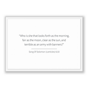 Song Of Solomon (canticles) 6:10 - Old Testiment - Who is she that looks forth as the morning, fair as the moon, clear as the sun, and te...