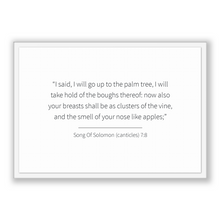 Load image into Gallery viewer, Song Of Solomon (canticles) 7:8 - Old Testiment - I said, I will go up to the palm tree, I will take hold of the boughs thereof: now also...