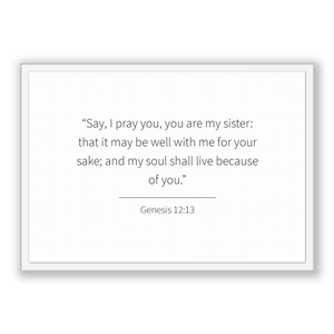 Genesis 12:13 - Old Testiment - Say, I pray you, you are my sister: that it may be well with me for your sake; and my soul shall live bec...