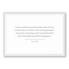 Load image into Gallery viewer, Exodus 38:8 - Old Testiment - And he made the vessel that holds water of brass, and the foot of it of brass, of the looking-glasses of th...