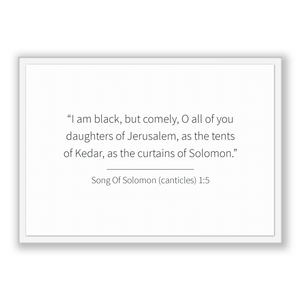 Song Of Solomon (canticles) 1:5 - Old Testiment - I am black, but comely, O all of you daughters of Jerusalem, as the tents of Kedar, as ...