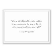 Load image into Gallery viewer, 2 Kings (4 Kings) 19:13 - Old Testiment - Where is the king of Hamath, and the king of Arpad, and the king of the city of Sepharvaim, of ...