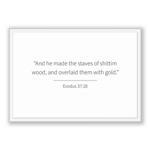 Exodus 37:28 - Old Testiment - And he made the staves of shittim wood, and overlaid them with gold.