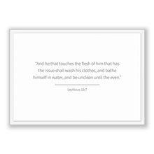 Load image into Gallery viewer, Leviticus 15:7 - Old Testiment - And he that touches the flesh of him that has the issue shall wash his clothes, and bathe himself in wat...
