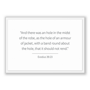 Exodus 39:23 - Old Testiment - And there was an hole in the midst of the robe, as the hole of an armour of jacket, with a band round abou...