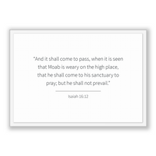 Load image into Gallery viewer, Isaiah 16:12 - Old Testiment - And it shall come to pass, when it is seen that Moab is weary on the high place, that he shall come to his...
