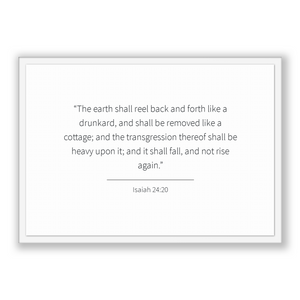 Isaiah 24:20 - Old Testiment - The earth shall reel back and forth like a drunkard, and shall be removed like a cottage; and the transgre...
