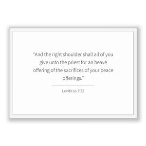 Leviticus 7:32 - Old Testiment - And the right shoulder shall all of you give unto the priest for an heave offering of the sacrifices of ...