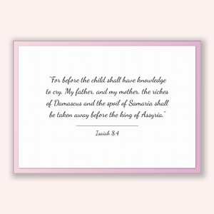 Isaiah 8:4 - Old Testiment - For before the child shall have knowledge to cry, My father, and my mother, the riches of Damascus and the s...