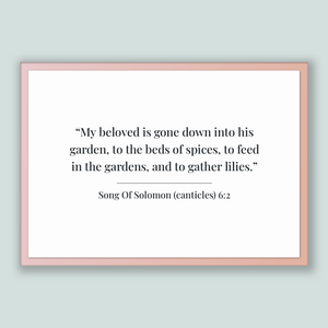 Song Of Solomon (canticles) 6:2 - Old Testiment - My beloved is gone down into his garden, to the beds of spices, to feed in the gardens,...