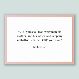 Leviticus 19:3 - Old Testiment - All of you shall fear every man his mother, and his father, and keep my sabbaths: I am the LORD your God.