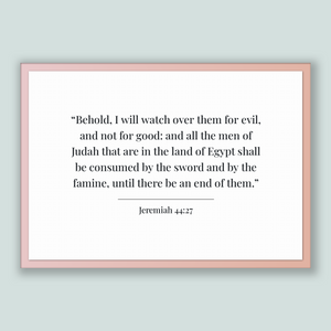 Jeremiah 44:27 - Old Testiment - Behold, I will watch over them for evil, and not for good: and all the men of Judah that are in the land...