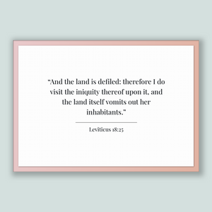 Leviticus 18:25 - Old Testiment - And the land is defiled: therefore I do visit the iniquity thereof upon it, and the land itself vomits ...