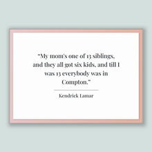 Load image into Gallery viewer, Kendrick Lamar Quote, Kendrick Lamar Poster, Kendrick Lamar Print, Printable Poster, My mom's one of 13 siblings, and they all got six ki...