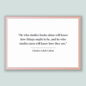 Charles Caleb Colton Quote, Charles Caleb Colton Poster, Charles Caleb Colton Print, Printable Poster, He who studies books alone will kn...