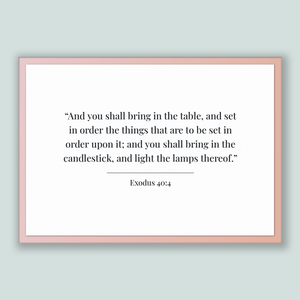 Exodus 40:4 - Old Testiment - And you shall bring in the table, and set in order the things that are to be set in order upon it; and you ...