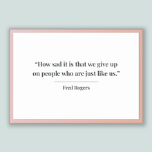 Load image into Gallery viewer, Fred Rogers Quote, Fred Rogers Poster, Fred Rogers Print, Printable Poster, How sad it is that we give up on people who are just like us.