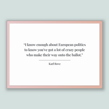 Load image into Gallery viewer, Karl Rove Quote, Karl Rove Poster, Karl Rove Print, Printable Poster, I know enough about European politics to know you've got a lot of c...