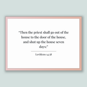 Leviticus 14:38 - Old Testiment - Then the priest shall go out of the house to the door of the house, and shut up the house seven days: