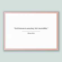 Load image into Gallery viewer, Alison Brie Quote, Alison Brie Poster, Alison Brie Print, Printable Poster, Ted Danson is amazing. He's incredible.