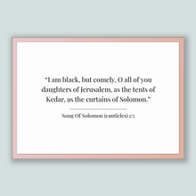 Load image into Gallery viewer, Song Of Solomon (canticles) 1:5 - Old Testiment - I am black, but comely, O all of you daughters of Jerusalem, as the tents of Kedar, as ...