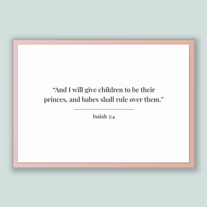 Isaiah 3:4 - Old Testiment - And I will give children to be their princes, and babes shall rule over them.