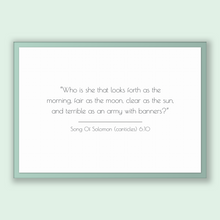 Load image into Gallery viewer, Song Of Solomon (canticles) 6:10 - Old Testiment - Who is she that looks forth as the morning, fair as the moon, clear as the sun, and te...