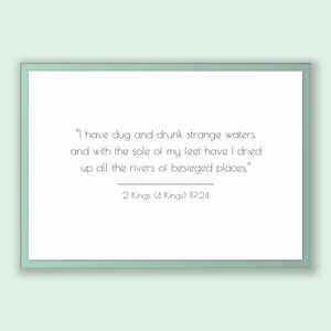 2 Kings (4 Kings) 19:24 - Old Testiment - I have dug and drunk strange waters, and with the sole of my feet have I dried up all the river...