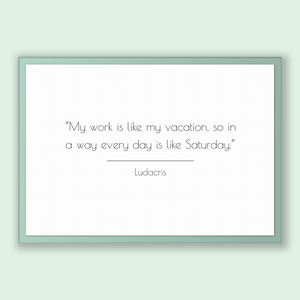 Ludacris Quote, Ludacris Poster, Ludacris Print, Printable Poster, My work is like my vacation, so in a way every day is like Saturday.
