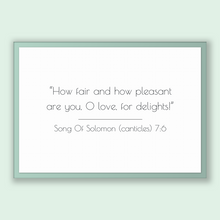Load image into Gallery viewer, Song Of Solomon (canticles) 7:6 - Old Testiment - How fair and how pleasant are you, O love, for delights!