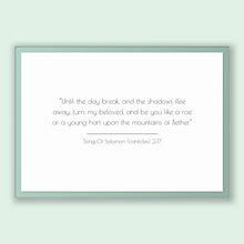 Load image into Gallery viewer, Song Of Solomon (canticles) 2:17 - Old Testiment - Until the day break, and the shadows flee away, turn, my beloved, and be you like a ro...